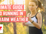 The Ultimate Guide to Running in Warm Weather